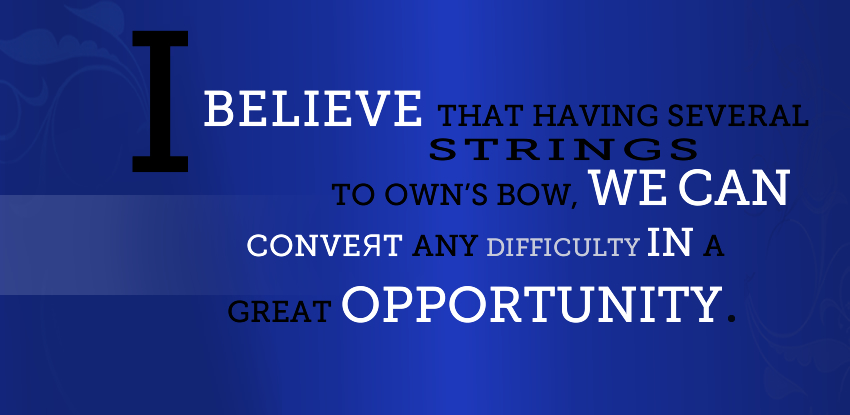 I believe that having several strings to own's bow can convert any difficulty in a great opportunity. Novella Bellonia